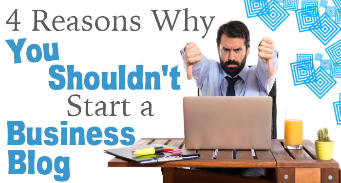 4 Reasons Why You Shouldn't Start a Business Blog