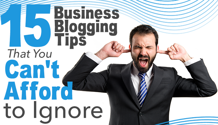 15 Business Blogging Tips That You Can't Afford to Ignore