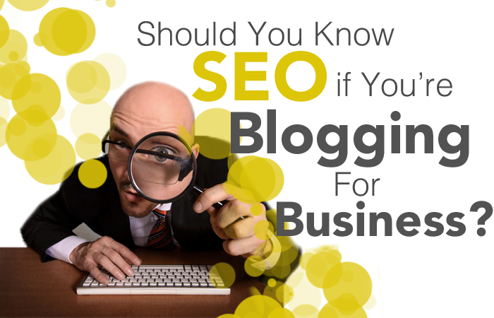 Should You Know SEO if You re Blogging for Business?