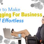 How to Make Blogging For Business Feel Effortless
