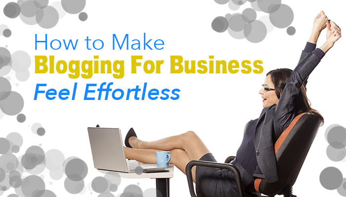 How to Make Blogging For Business Feel Effortless