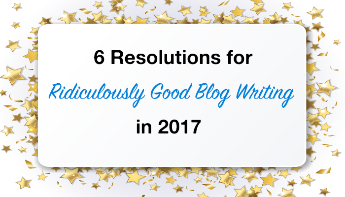 6 Resolutions for Ridiculously Good Blog Writing in 2017
