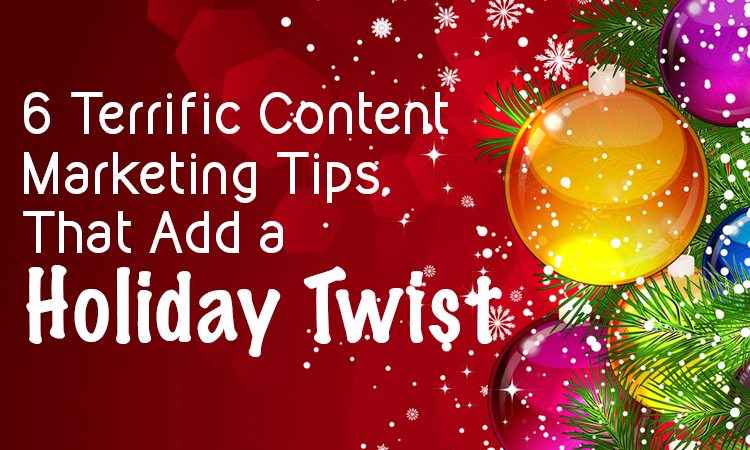 6 Terrific Content Marketing Tips That Add a Holiday Twist